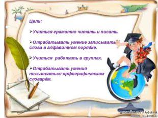 Цели: Учиться грамотно читать и писать. Отрабатывать умение записывать слова