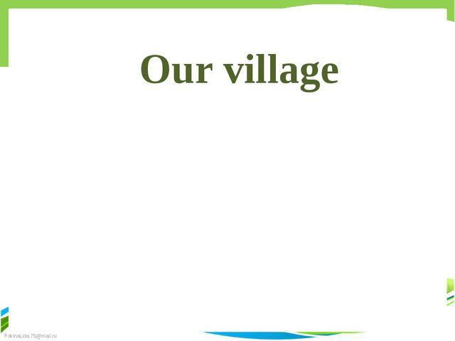 Our village FokinaLida.75@mail.ru