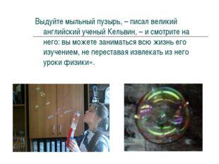 Выдуйте мыльный пузырь, – писал великий английский ученый Кельвин, – и смотри