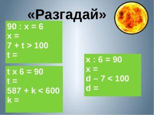 «Разгадай» 90 : х = 6 х = 7 +t > 100 t = х : 6 = 90 х = d – 7 < 100 d = t x 6