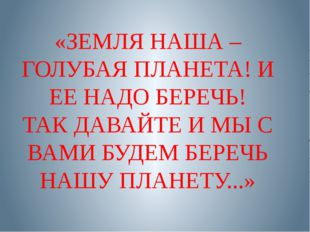 «ЗЕМЛЯ НАША – ГОЛУБАЯ ПЛАНЕТА! И ЕЕ НАДО БЕРЕЧЬ! ТАК ДАВАЙТЕ И МЫ С ВАМИ БУДЕ