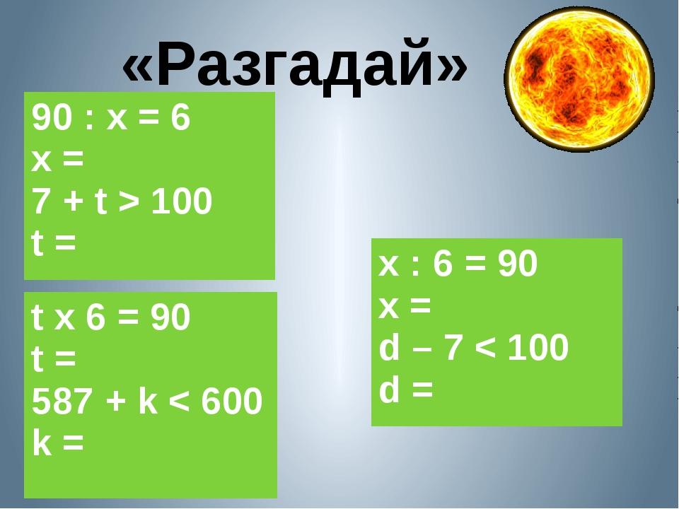 «Разгадай» 90 : х = 6 х = 7 +t > 100 t = х : 6 = 90 х = d – 7 < 100 d = t x 6...