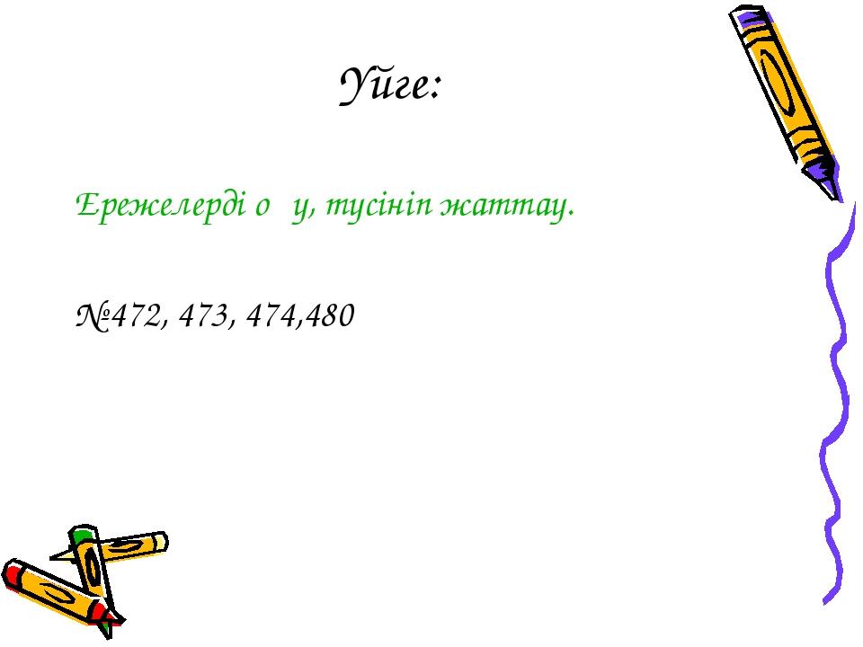 Үйге: Ережелерді оқу, түсініп жаттау. № 472, 473, 474,480