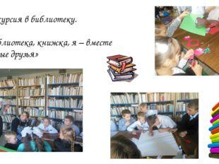 Экскурсия в библиотеку. «Библиотека, книжка, я – вместе верные друзья»
