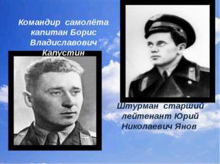 Командир самолёта капитан Борис Владиславович Капустин Штурман старший лейтен
