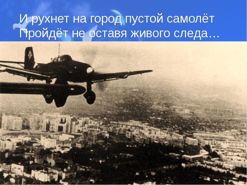 И рухнет на город пустой самолёт Пройдёт не оставя живого следа…