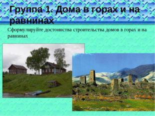 Группа 1. Дома в горах и на равнинах Сформулируйте достоинства строительства
