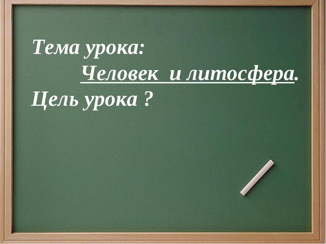 Тема урока: Человек и литосфера. Цель урока ?
