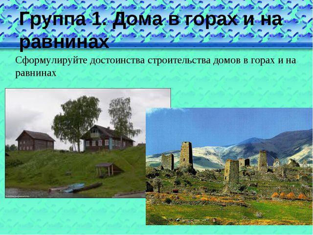 Группа 1. Дома в горах и на равнинах Сформулируйте достоинства строительства...