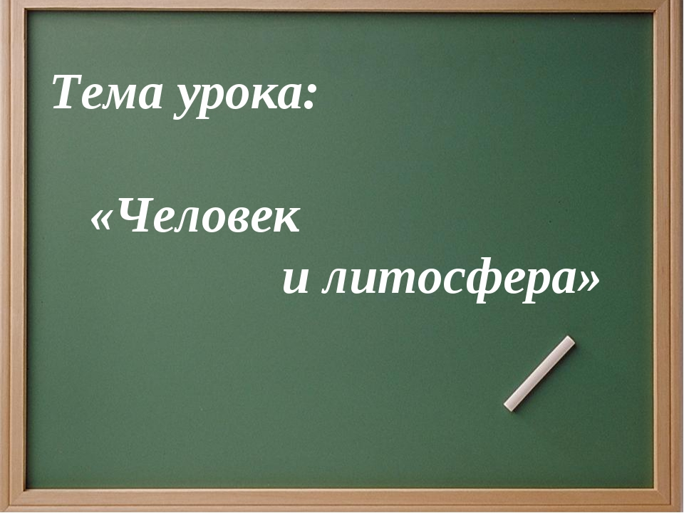 Тема урока: «Человек и литосфера»