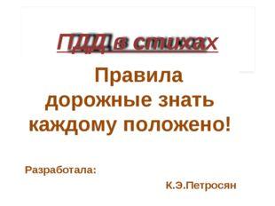 Правила дорожные знать каждому положено! Разработала: К.Э.Петросян