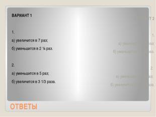 ОТВЕТЫ ВАРИАНТ 1 1. а) увеличится в 7 раз; б) уменьшится в 2 ¼ раз. 2. а) уме