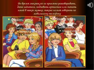 Во время спектакля не принято разговаривать, даже шёпотом, подпевать артистам