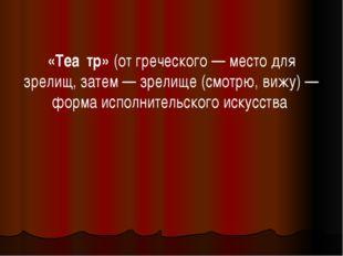 «Теа́тр» (от греческого— место для зрелищ, затем— зрелище (смотрю, вижу)—