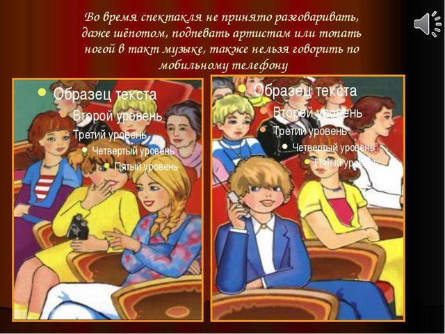 Во время спектакля не принято разговаривать, даже шёпотом, подпевать артистам...