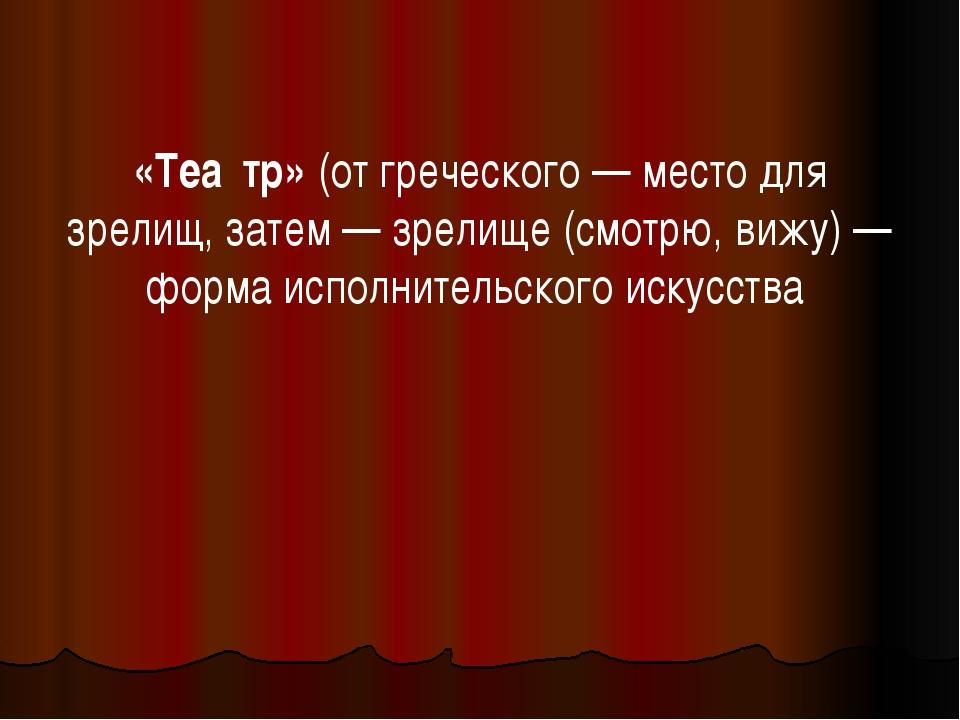 «Теа́тр» (от греческого— место для зрелищ, затем— зрелище (смотрю, вижу)—...