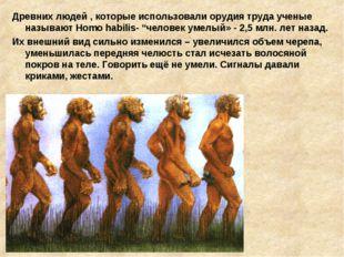 Древних людей , которые использовали орудия труда ученые называют Homo habili