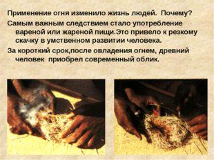 Применение огня изменило жизнь людей. Почему? Самым важным следствием стало у