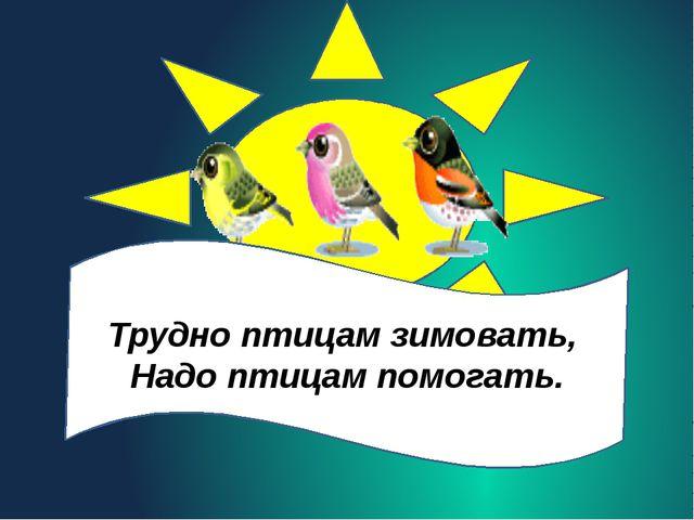 Трудно птицам зимовать, Надо птицам помогать.
