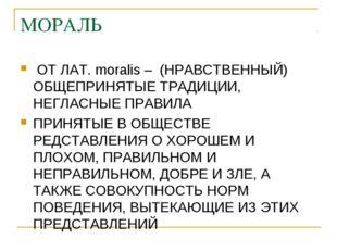 МОРАЛЬ ОТ ЛАТ. moralis – (НРАВСТВЕННЫЙ) ОБЩЕПРИНЯТЫЕ ТРАДИЦИИ, НЕГЛАСНЫЕ ПРАВ