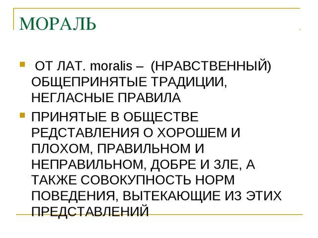 МОРАЛЬ ОТ ЛАТ. moralis – (НРАВСТВЕННЫЙ) ОБЩЕПРИНЯТЫЕ ТРАДИЦИИ, НЕГЛАСНЫЕ ПРАВ...