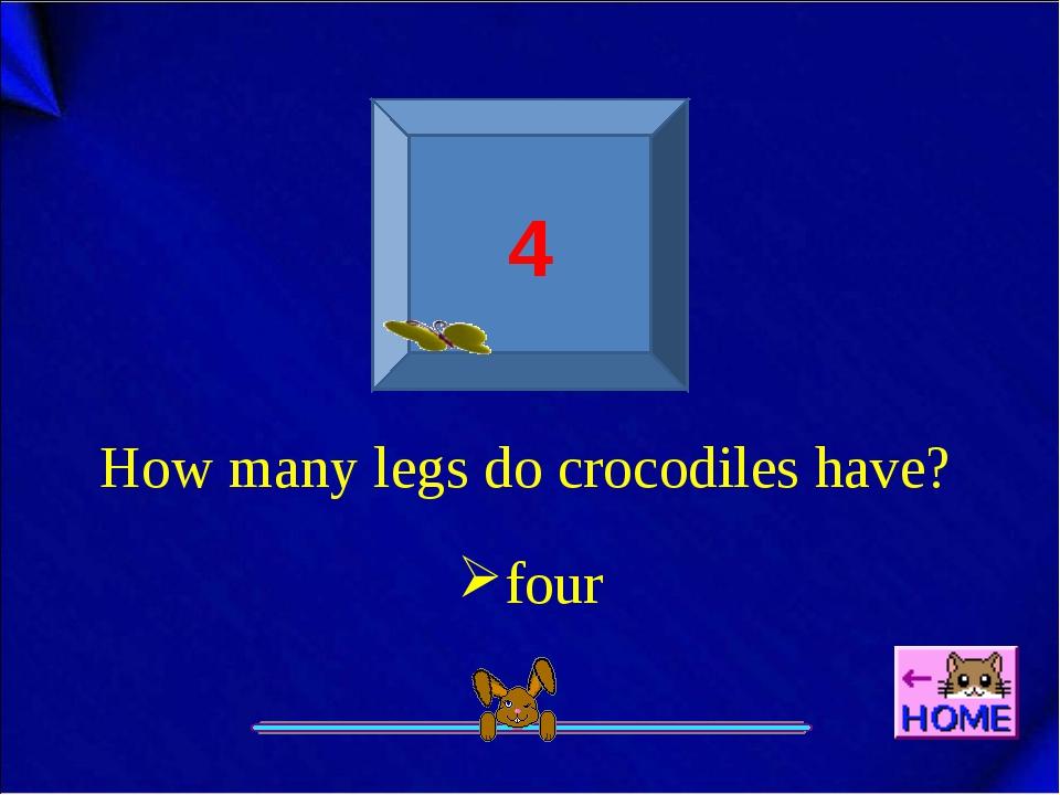 4 How many legs do crocodiles have? four