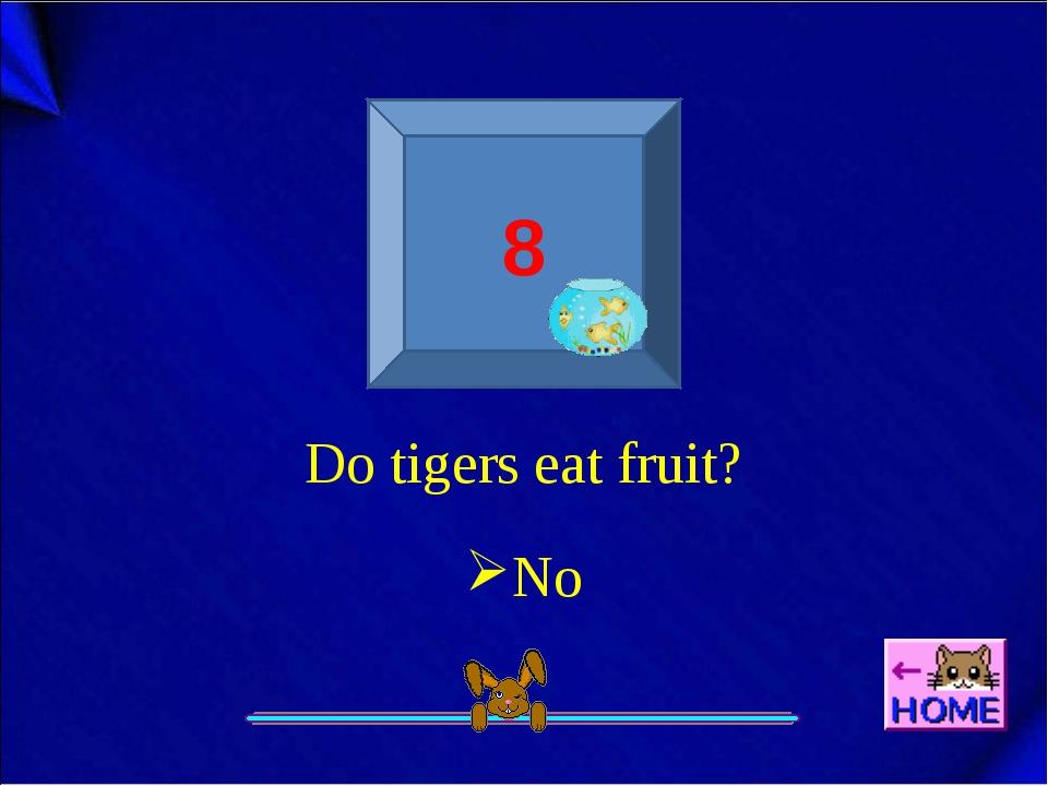 8 Do tigers eat fruit? No