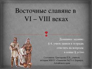 Восточные славяне в VI – VIII веках Домашнее задание: § 4, учить записи в тет
