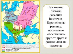 Восточные славяне заселили Восточно-Европейскую равнину, постепенно обособили