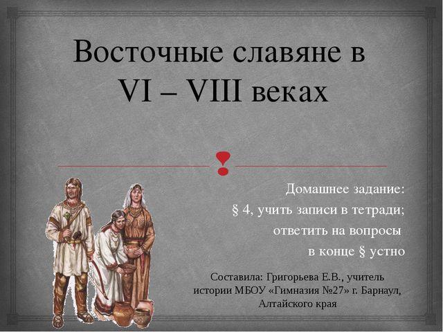 Восточные славяне в VI – VIII веках Домашнее задание: § 4, учить записи в тет...