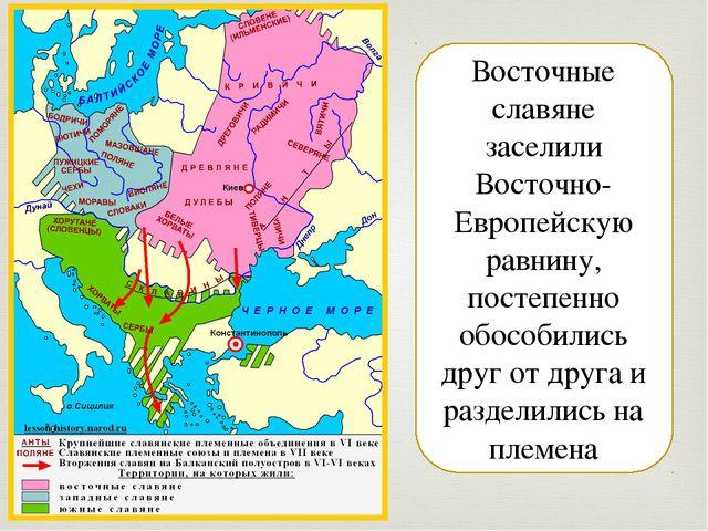 Восточные славяне заселили Восточно-Европейскую равнину, постепенно обособили...