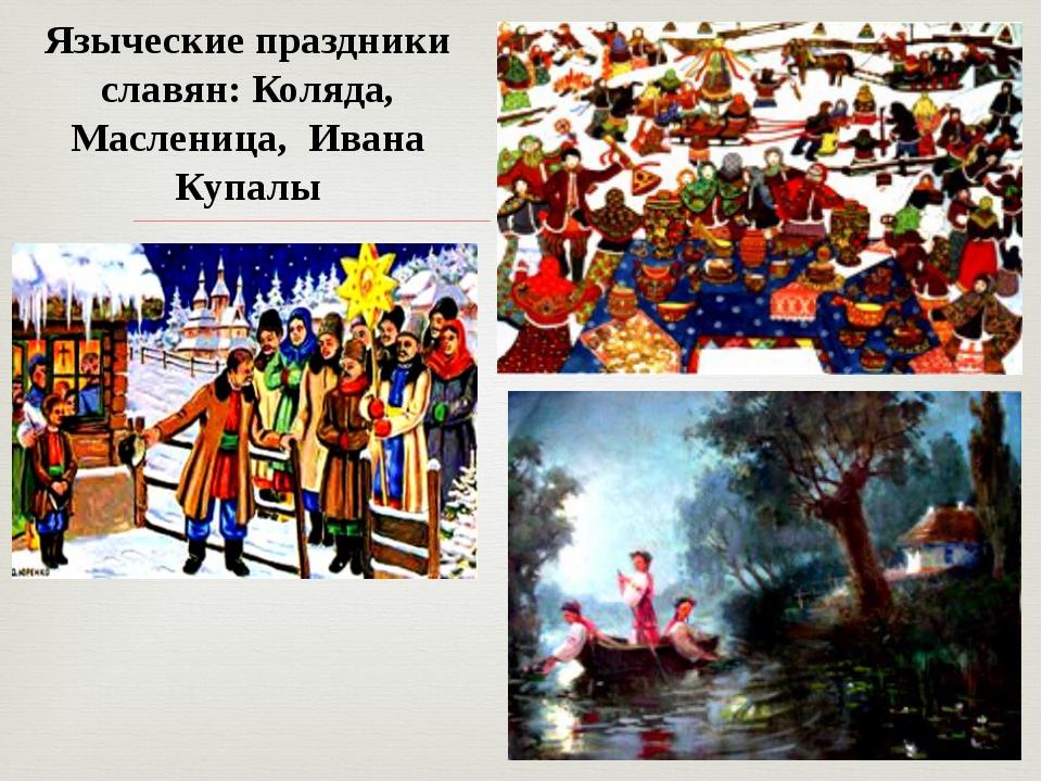 Языческие праздники славян: Коляда, Масленица, Ивана Купалы 
