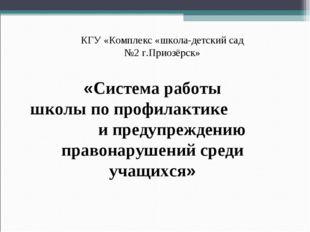 КГУ «Комплекс «школа-детский сад №2 г.Приозёрск» «Система работы школы по пр