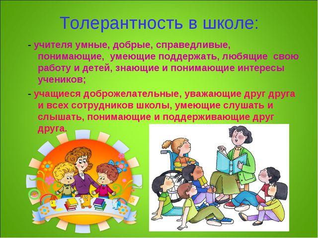 Толерантность в школе: - учителя умные, добрые, справедливые, понимающие, уме...