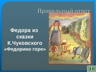Федора из сказки К.Чуковского «Федорино горе»