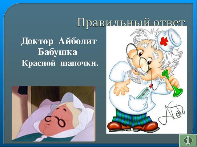 Доктор Айболит Бабушка Красной шапочки.