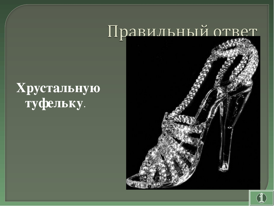 Хрустальную туфельку.