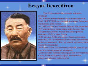 Есқуат Бексейітов Ұлы Отан соғысы басталғанда майданға аттанады. 1941 жылдың