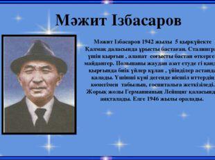 Мәжит Ізбасаров Мәжит Ізбасаров 1942 жылы 5 қыркүйекте Қалмақ даласында ұрыст