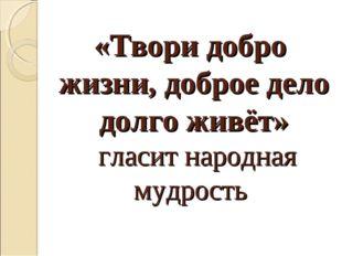 «Твори добро жизни, доброе дело долго живёт» гласит народная мудрость
