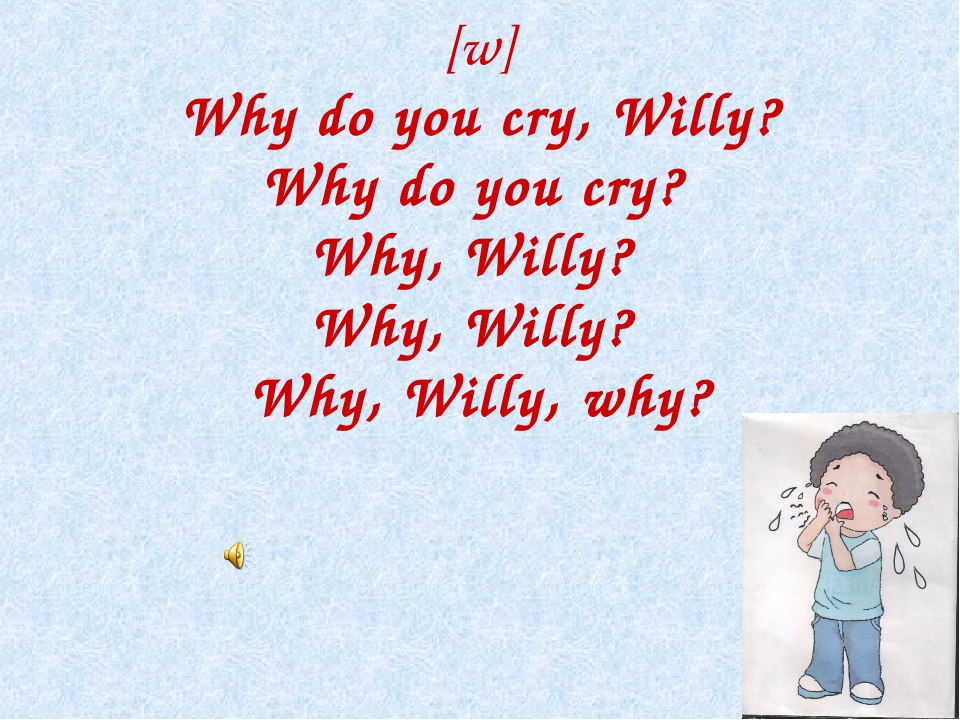 [w] Why do you cry, Willy? Why do you cry? Why, Willy? Why, Willy? Why, Will...