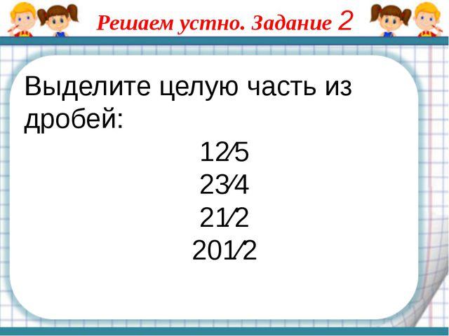 Выделите целую часть из дробей: 12⁄5 23⁄4 21⁄2 201⁄2 Решаем устно. Задание 2