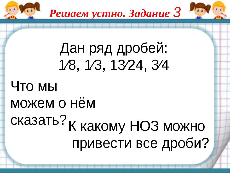 Дан ряд дробей: 1⁄8, 1⁄3, 13⁄24, 3⁄4 Что мы можем о нём сказать? К какому НОЗ...