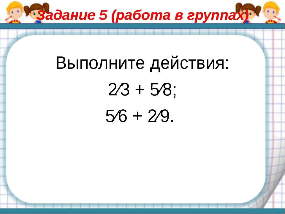 Задание 5 (работа в группах) Выполните действия: 2⁄3 + 5⁄8; 5⁄6 + 2⁄9.