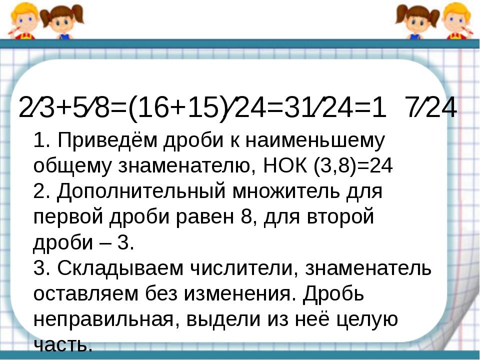 2⁄3+5⁄8=(16+15)⁄24=31⁄24=1 7⁄24 1. Приведём дроби к наименьшему общему знамен...