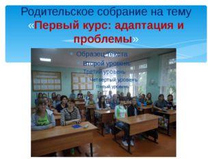 Родительское собрание на тему «Первый курс: адаптация и проблемы»