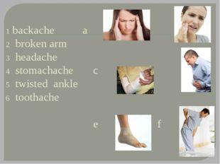 1 backache a b 2 broken arm 3 headache 4 stomachache c d 5 twisted ankle 6 t