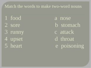 Match the words to make two-word nouns 1 food a nose 2 sore b stomach 3 runny