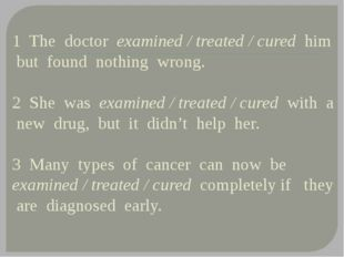 1 The doctor examined / treated / cured him but found nothing wrong. 2 She w