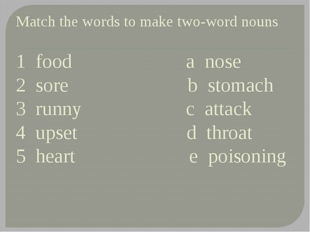 Match the words to make two-word nouns 1 food a nose 2 sore b stomach 3 runny...